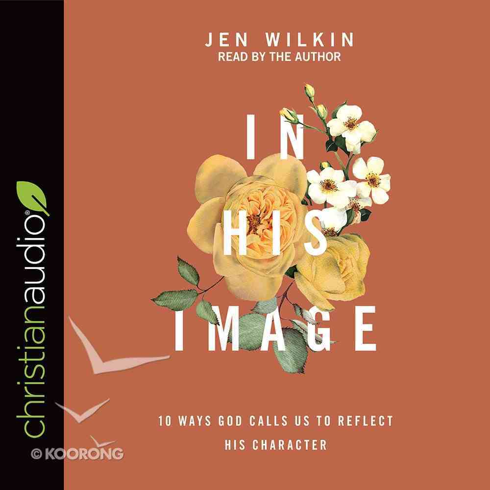 In His Image: 10 Ways God Calls Us to Reflect His Character (Unabridged, 4 Cds) CD