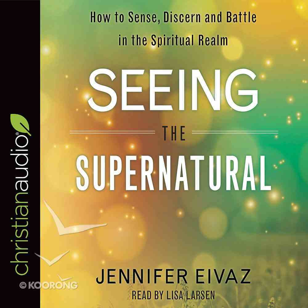 Seeing the Supernatural: How to Sense, Discern and Battle in the Spiritual Realm (Unabridged, 4cds) CD