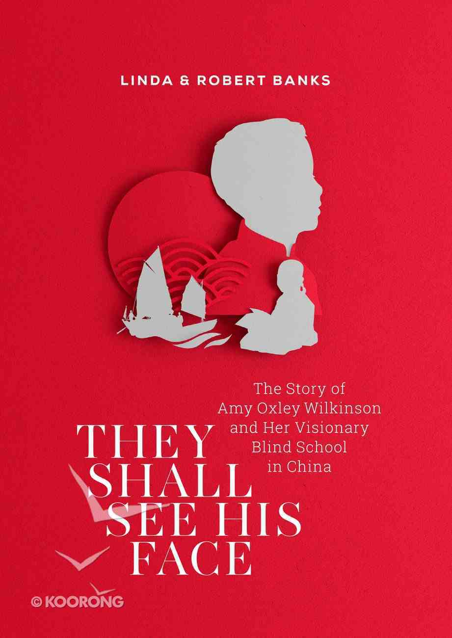 They Shall See His Face: The Story of Amy Oxley Wilkinson and Her Visionary Blind School in China eBook