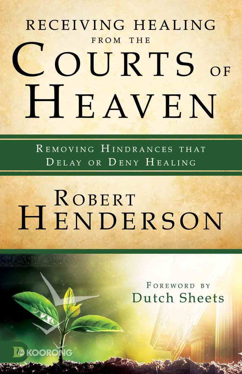 Receiving Healing From the Courts of Heaven - Removing Hindrances That Delay Or Deny Healing (#03 in Official Courts Of Heaven Series) eBook