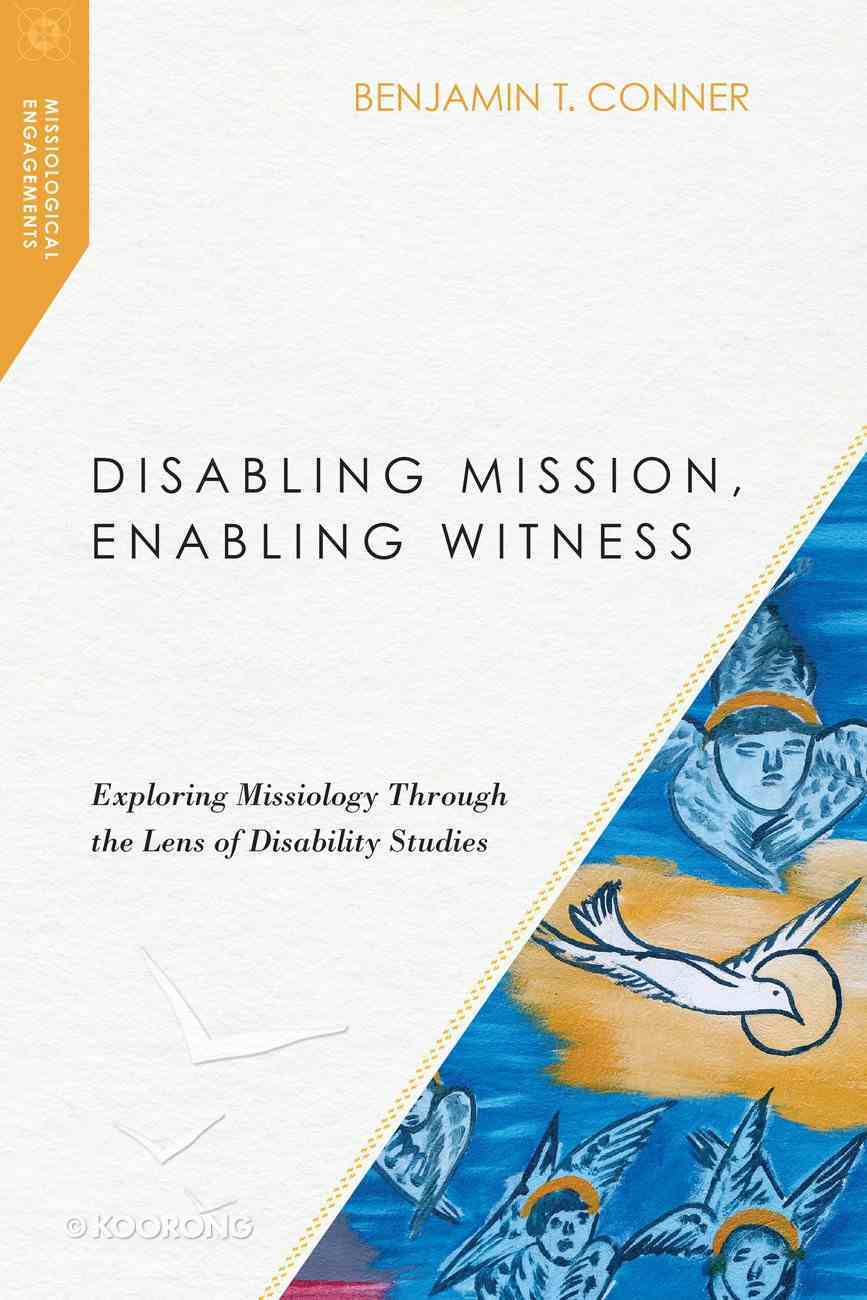 Disabling Mission, Enabling Witness: Exploring Missiology Through the Lens of Disability Studies Paperback