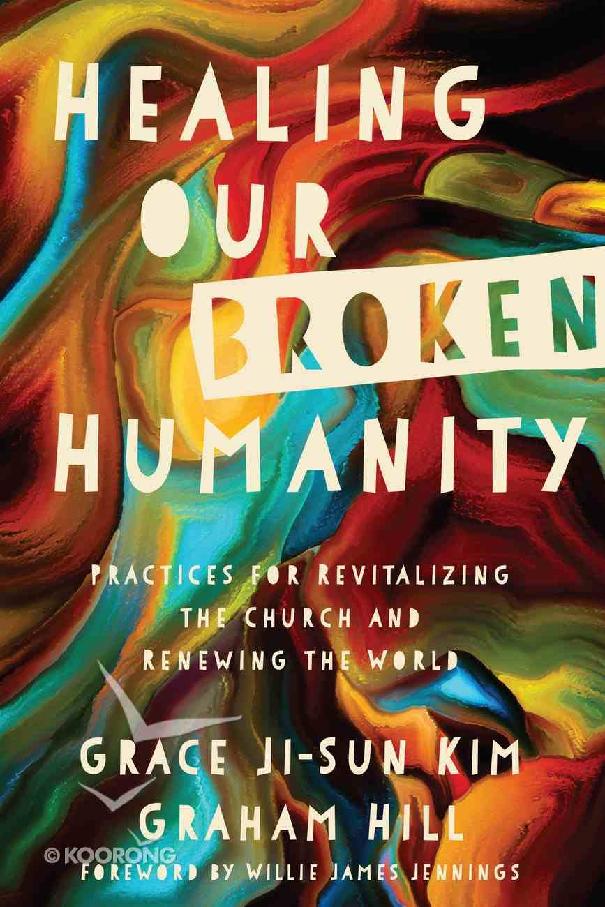 Healing Our Broken Humanity: Practices For Revitalizing the Church and Renewing the World eBook