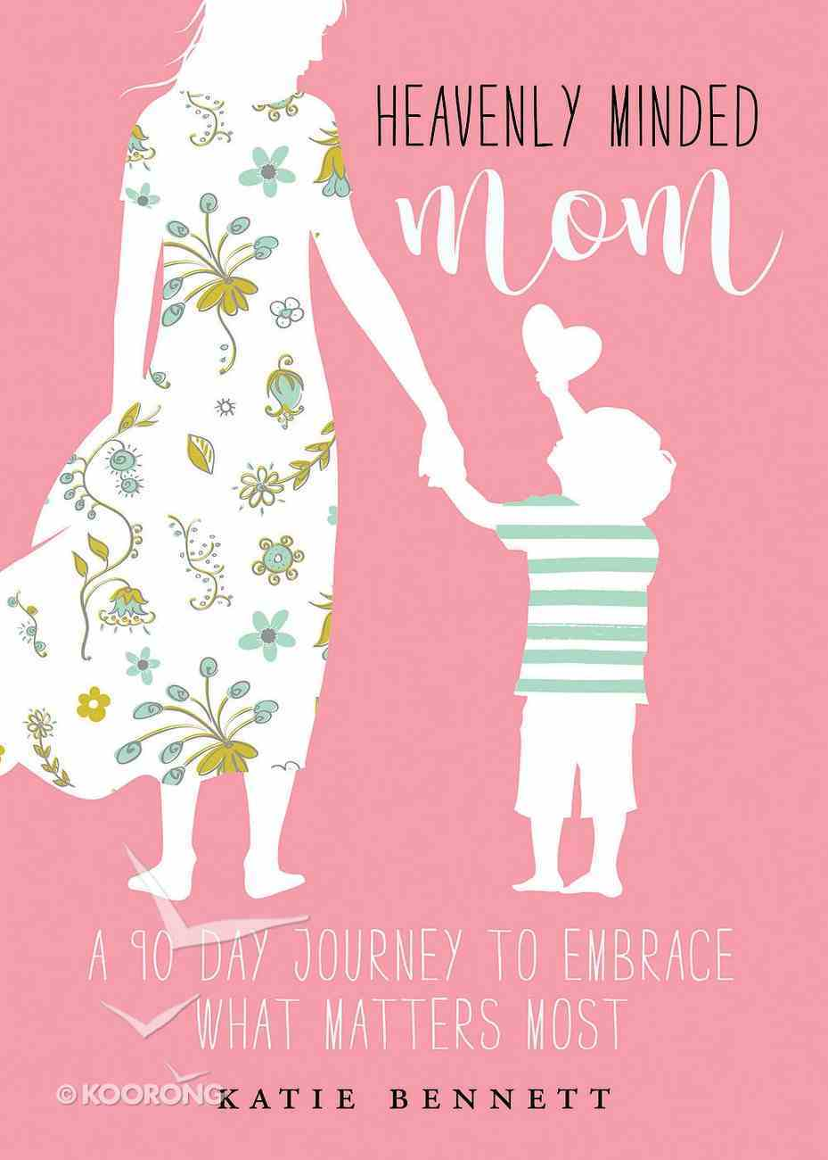 Heavenly Minded Mom: Embrace What Matters Most Paperback