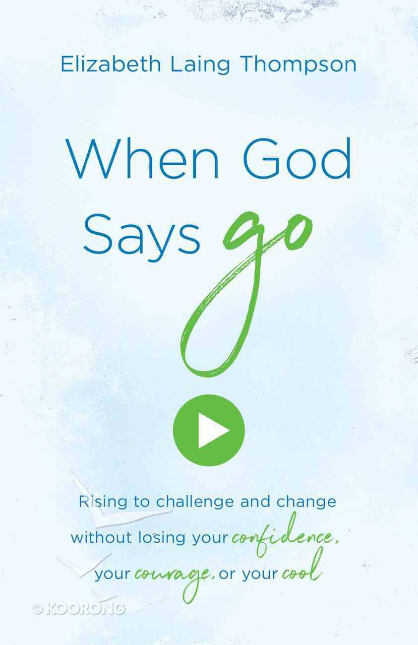 """When God Says """"Go"""": Rising to Challenge and Change Without Losing Your Confidence, Your Courage Or Your Cool eBook"""