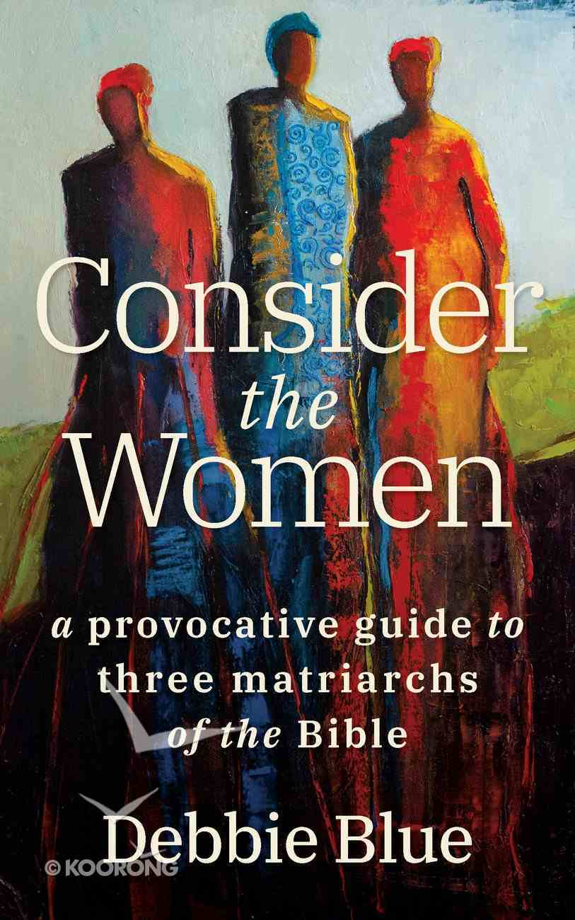 Consider the Women: A Provocative Guide to Three Matriarchs of the Bible Paperback