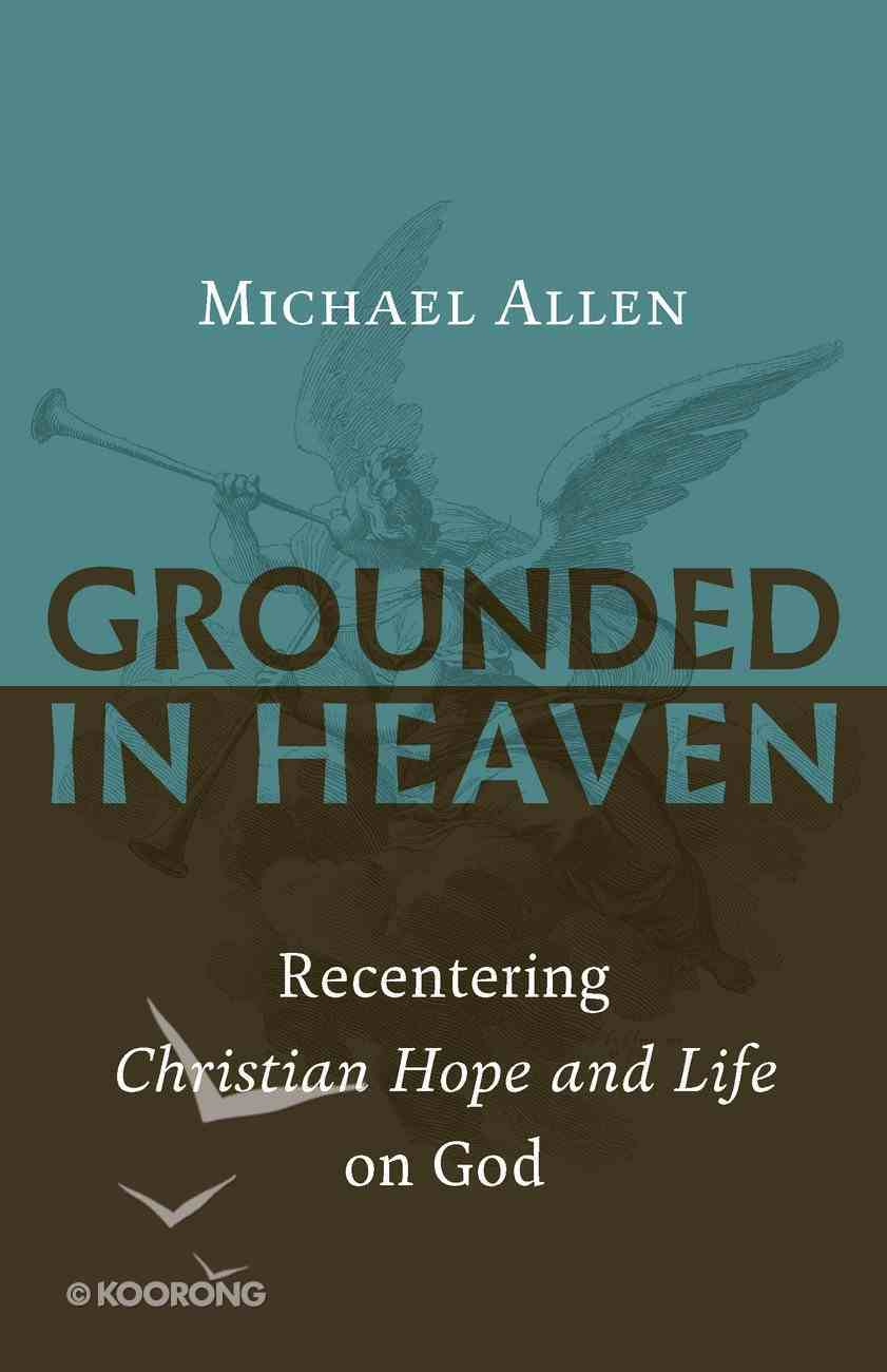 Grounded in Heaven: Recentering Christian Hope and Life on God Paperback
