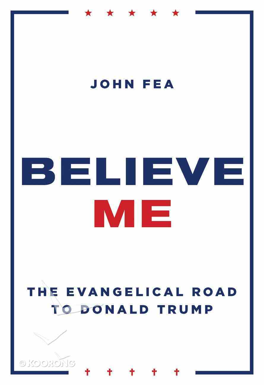 Believe Me: The Evangelical Road to Donald Trump Hardback