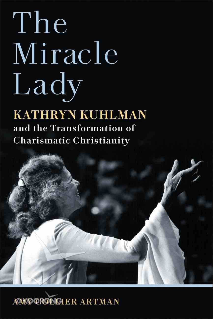 The Miracle Lady: Kathryn Kuhlman and the Transformation of Charismatic Christianity Paperback