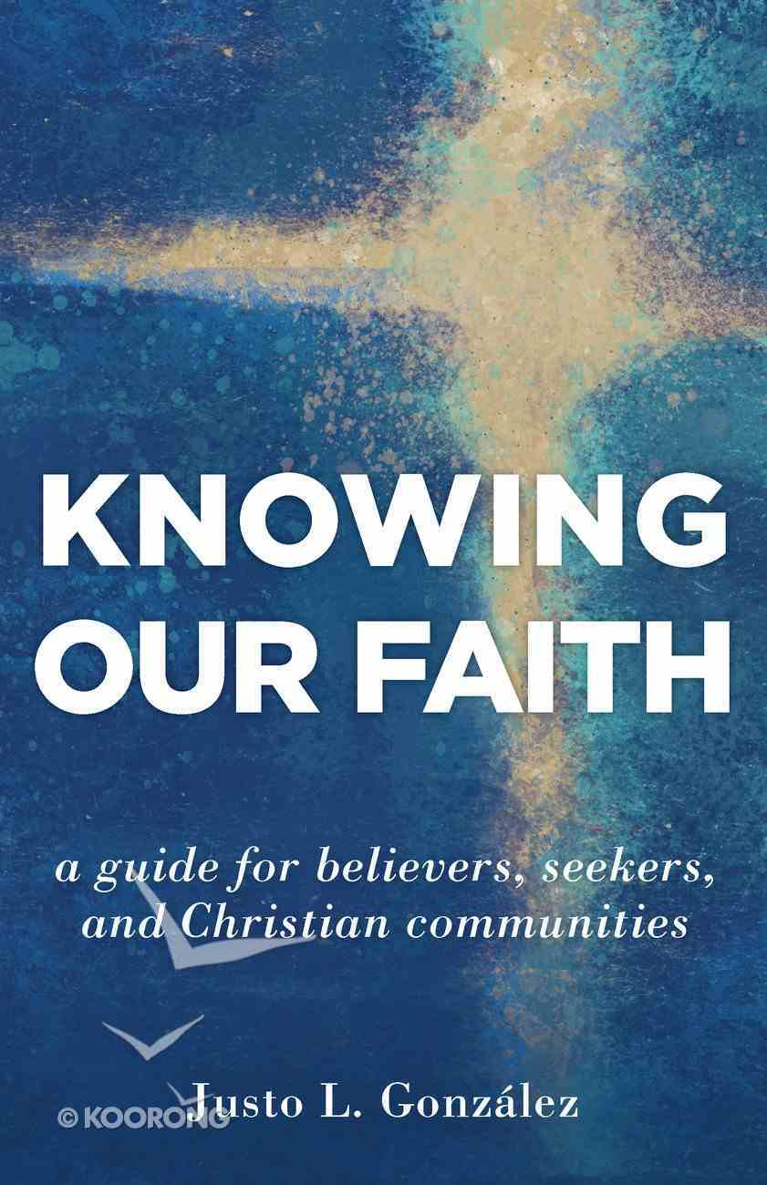 Knowing Our Faith: A Guide For Believers, Seekers, and Christian Communities Paperback