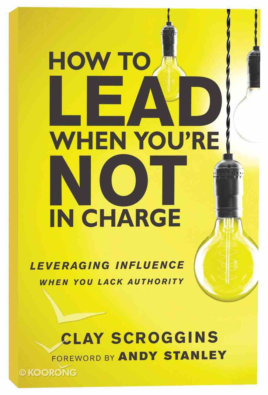 How to Lead When You're Not in Charge: Leveraging Influence When You Lack Authority Paperback