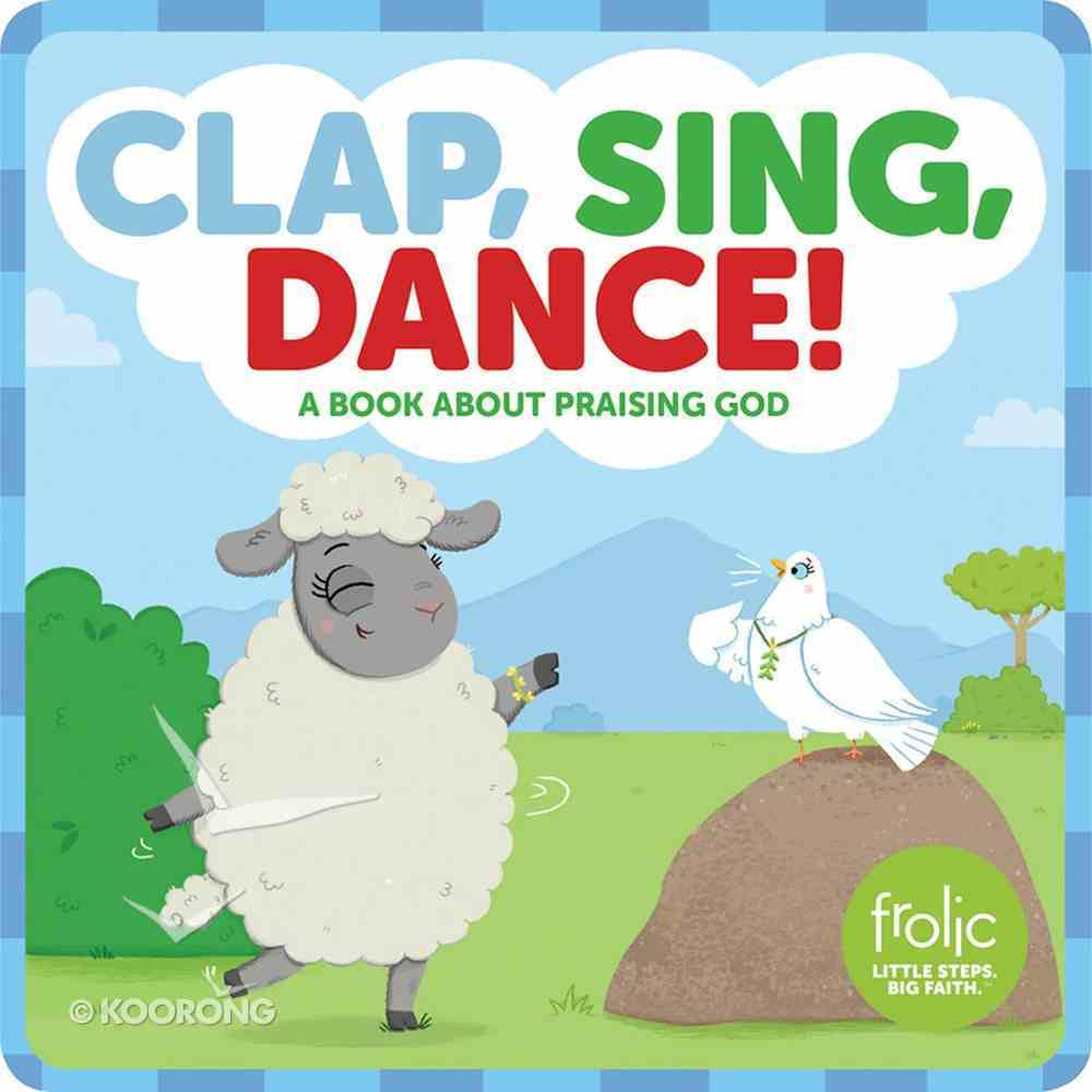 Clap, Sing, Dance!: A Book About Praising God (Frolic Series) Board Book