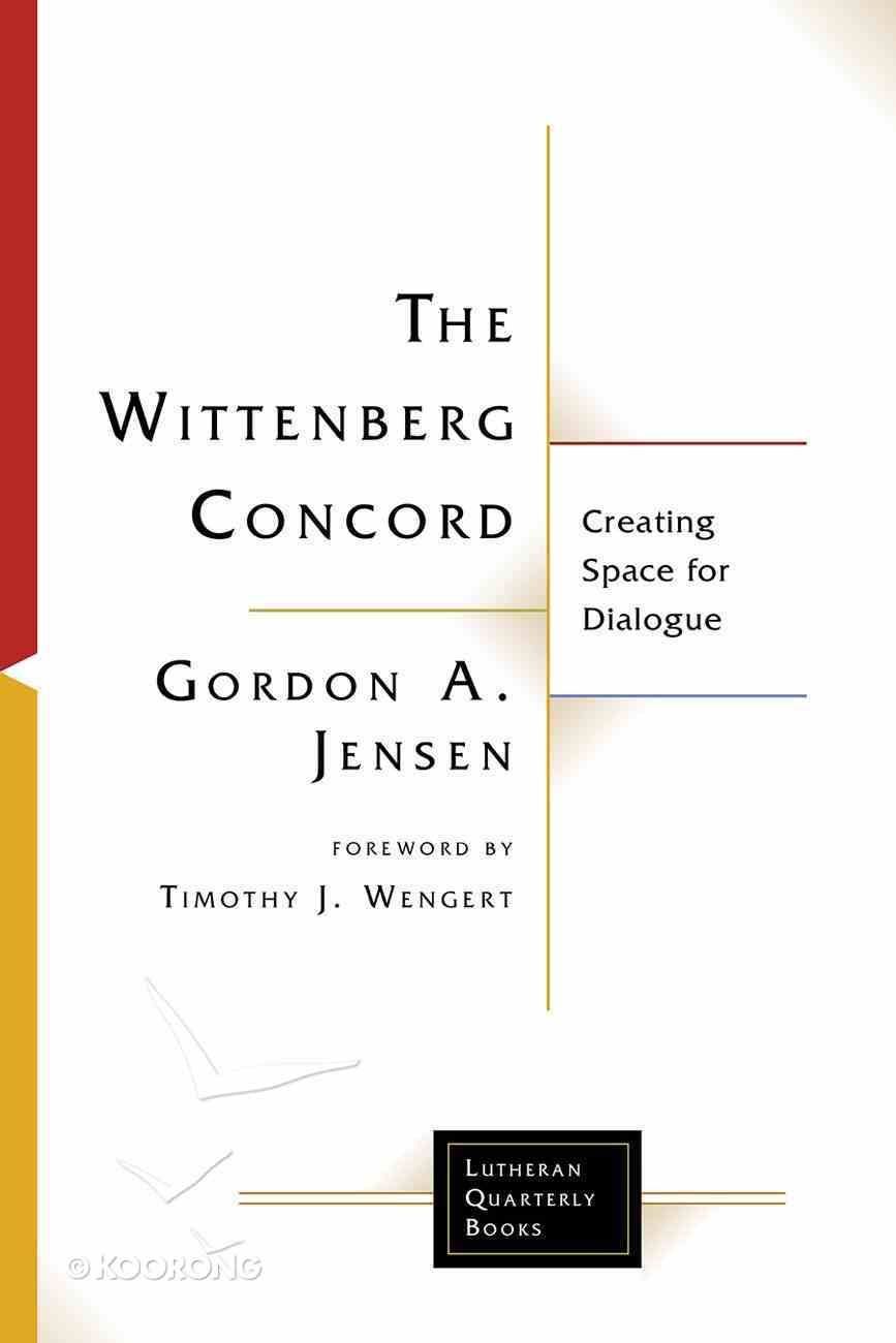 Wittenberg Concord, The: Creating Space For Dialogue (Lutheran Quarterly Books Series) Paperback