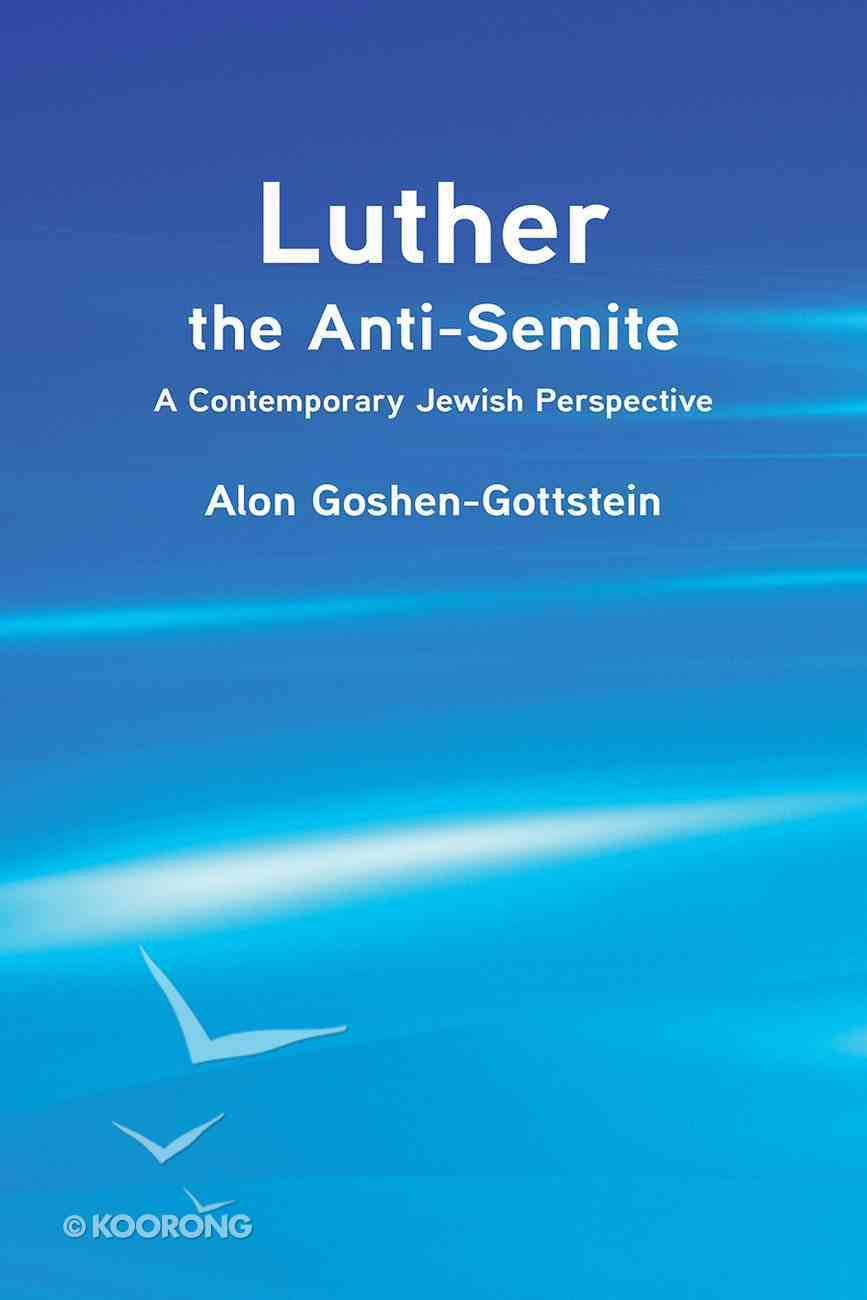 Luther the Anti-Semite: A Contemporary Jewish Perspective Paperback
