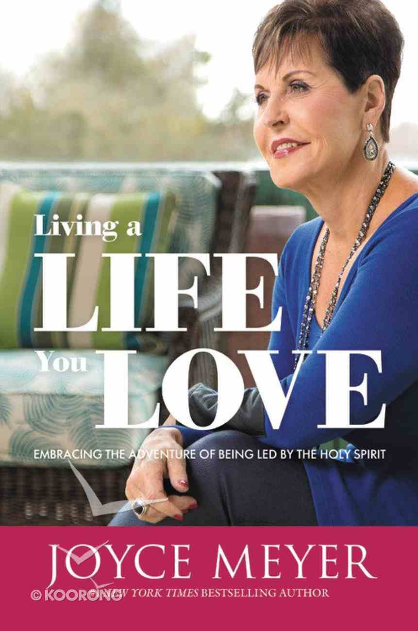 Living a Life You Love: Embracing the Adventure of Being Led By the Holy Spirit Hardback