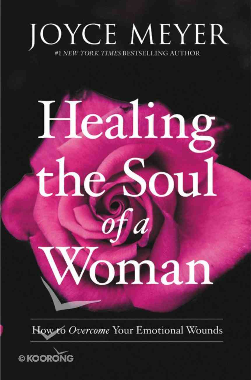 Healing the Soul of a Woman: How to Overcome Your Emotional Wounds Hardback