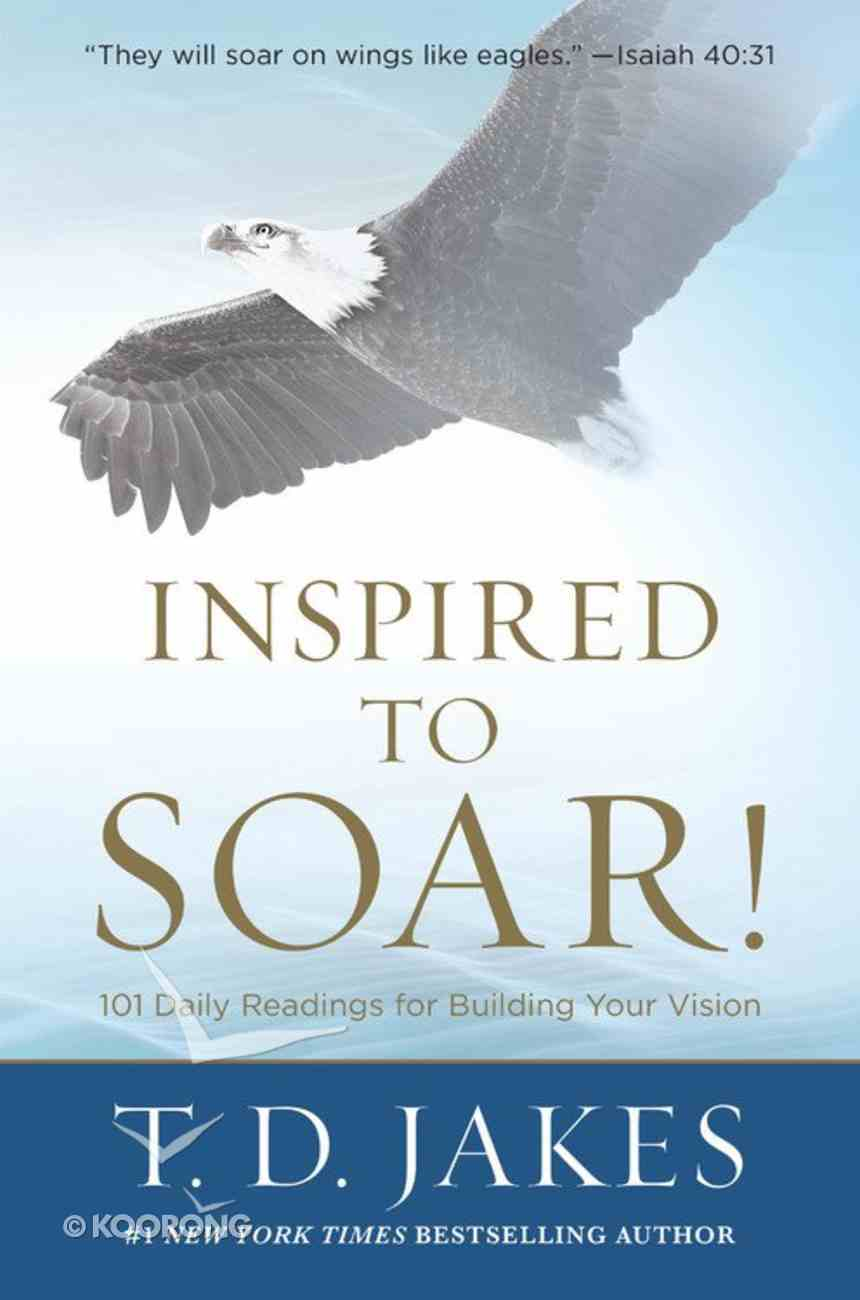 Inspired to Soar!: 101 Daily Readings For Building Your Vision Hardback