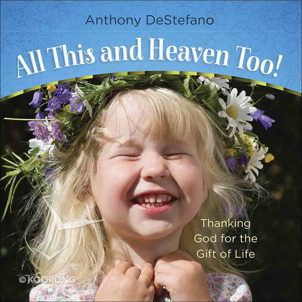 All This and Heaven Too!: Thanking God For the Gift of Life Hardback