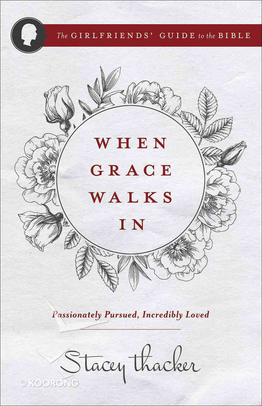 When Grace Walks In: Passionately Pursued, Incredibly Loved (The Girlfriends' Guide To The Bible Series) Paperback