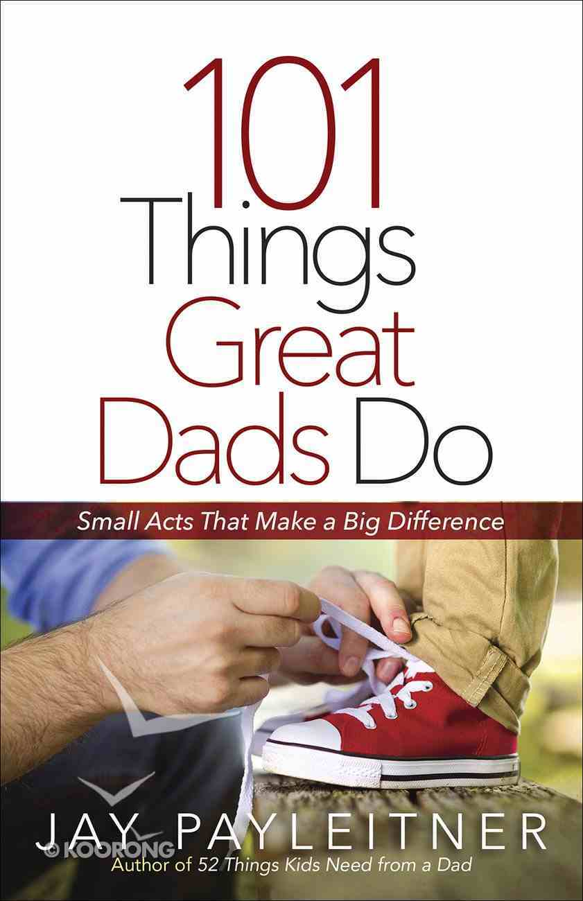 101 Things Great Dads Do: Small Acts That Make a Big Difference Paperback