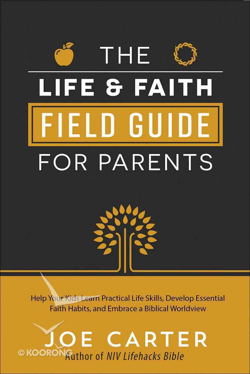 The Life and Faith Field Guide For Parents: Help Your Kids Learn Practical Life Skills, Develop Essential Faith Habits, and Embrace a Biblical Worldview Paperback