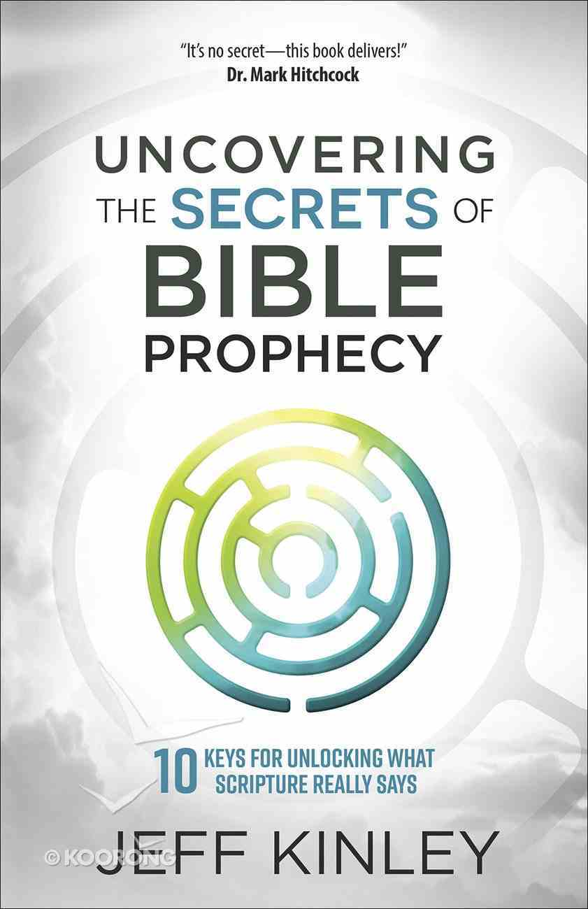 Uncovering the Secrets of Bible Prophecy: 10 Keys For Unlocking What Scripture Really Says Paperback