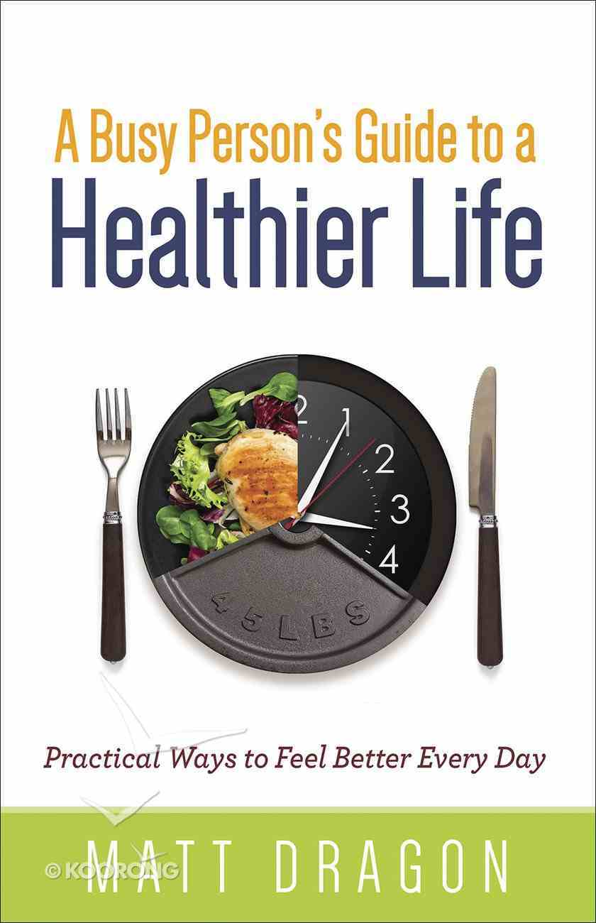 A Busy Person's Guide to a Healthier Life: Practical Ways to Feel Better Every Day Paperback