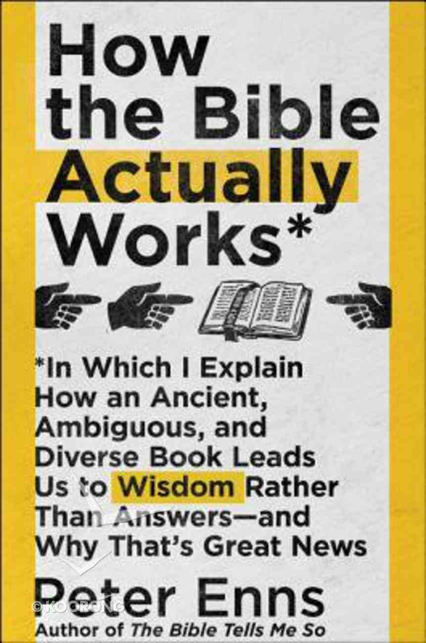 How the Bible Actually Works: In Which I Explain How An Ancient, Ambiguous, and Diverse Book Leads Us to Wisdom Rather Than Answers--And Why That's Hardback