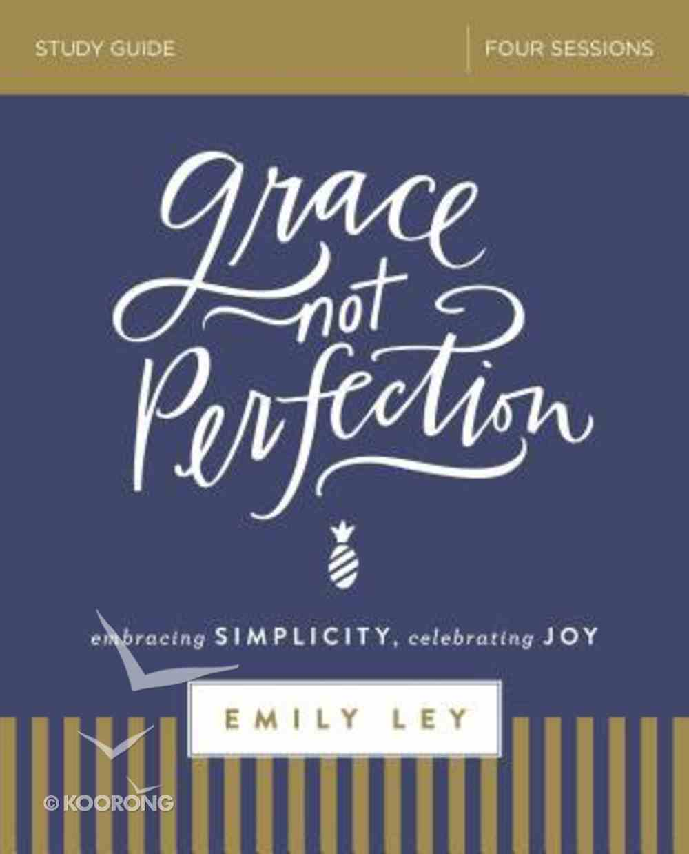 Grace, Not Perfection: Embracing Simplicity, Celebrating Joy (Study Guide) Paperback