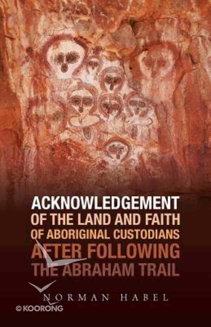 Acknowledgement of the Land and Faith of Aboriginal Custodians: After Following the Abraham Trail Paperback