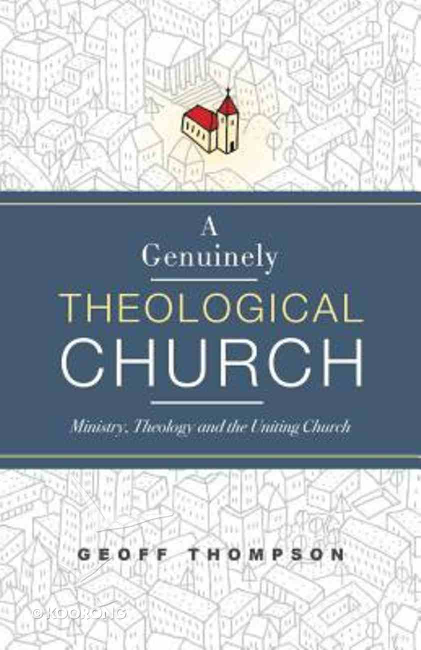 A Genuinely Theological Church: Ministry, Theology and the Uniting Church Paperback