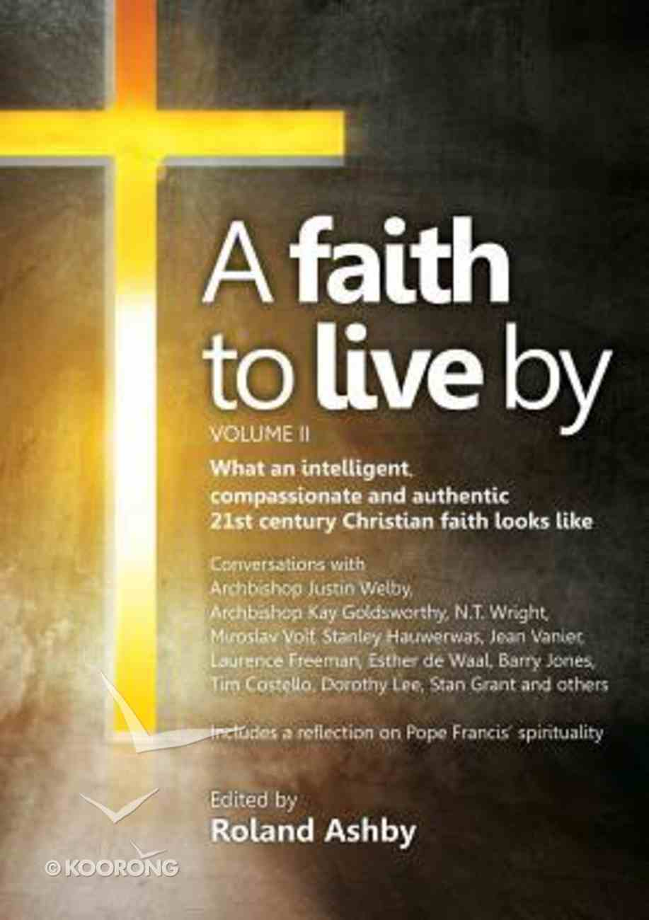 A Faith to Live By: What An Intelligent, Compassionate and Authentic 21St Century Christian Faith Looks Like (Vol #02) Paperback