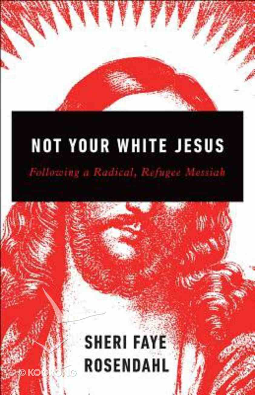 Not Your White Jesus: Following a Radical, Refugee Messiah Paperback