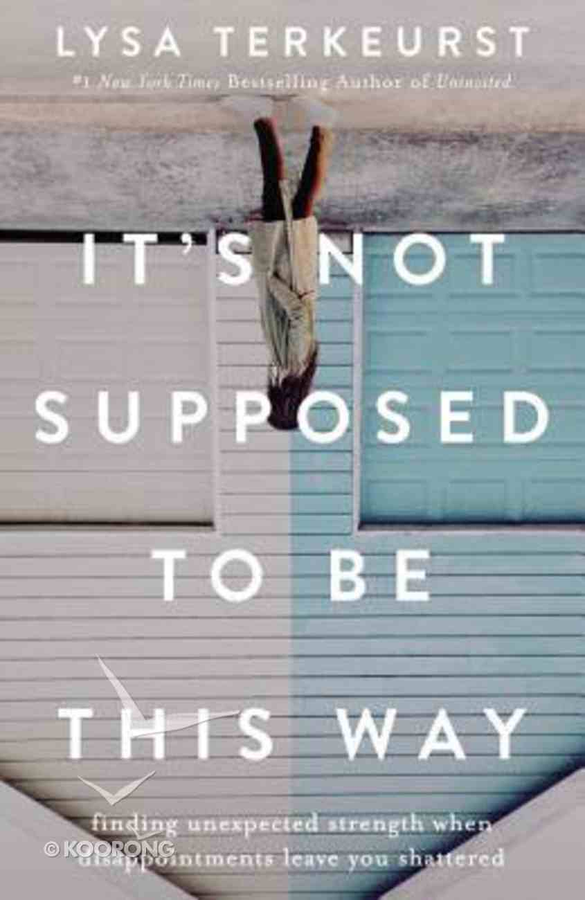 It's Not Supposed to Be This Way: Finding Unexpected Strength When Disappointments Leave You Shattered Hardback