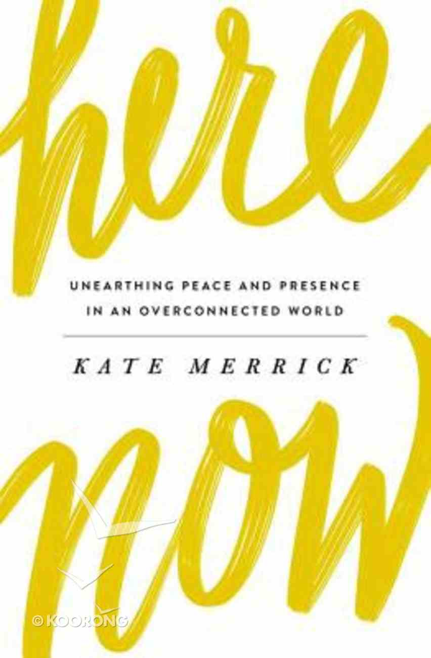 Here, Now: Unearthing Peace and Presence in An Overconnected World Paperback