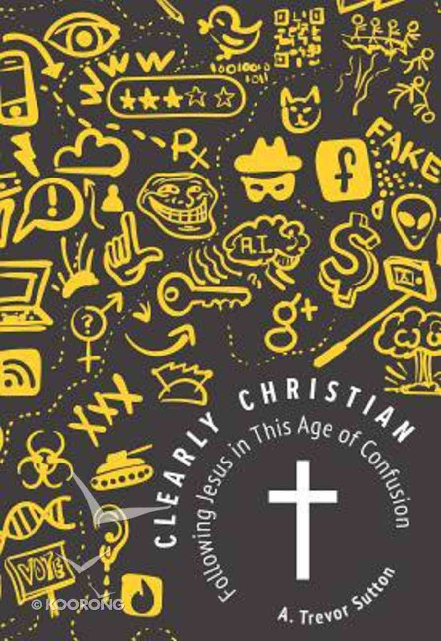 Clearly Christian: Following Jesus in This Age of Confusion Paperback