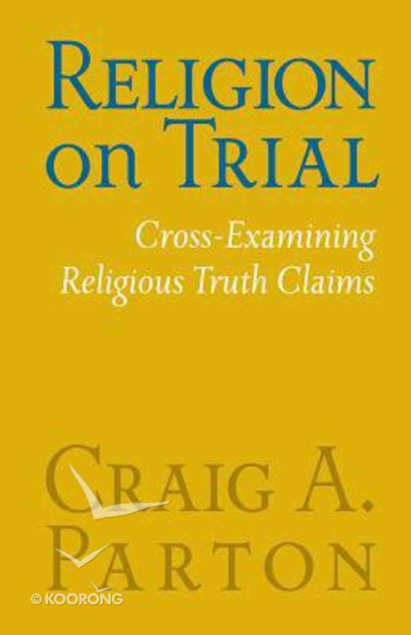 Religion on Trial: Cross-Examining Religious Truth Claims (Second Edition) Paperback