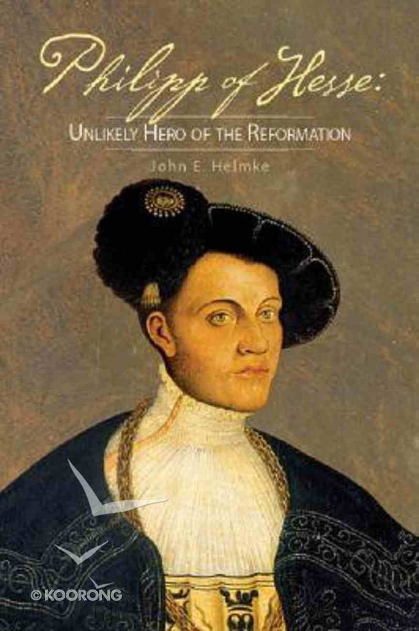 Philipp of Hesse: Unlikely Hero of the Reformation Paperback