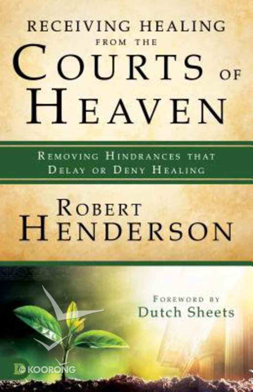 Receiving Healing From the Courts of Heaven - Removing Hindrances That Delay Or Deny Your Healing (#03 in Official Courts Of Heaven Series) Paperback