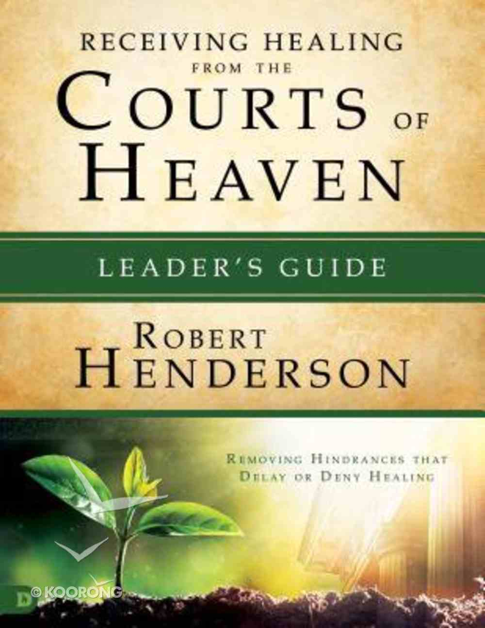 Receiving Healing From the Courts of Heaven - Removing Hindrances That Delay Or Deny Your Healing (Leader's Guide) (#03 in Official Courts Of Heaven Series) Paperback