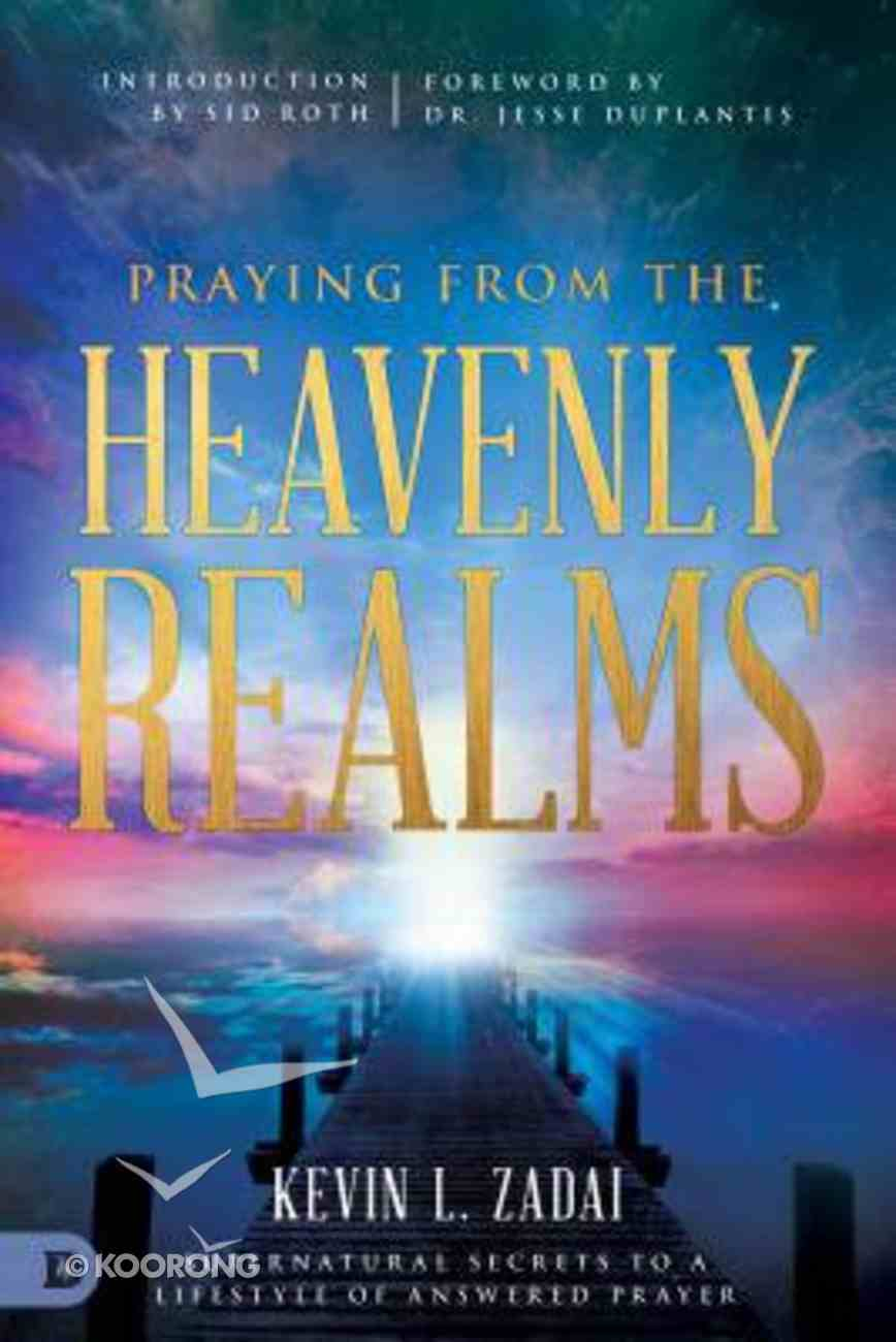 Praying From the Heavenly Realms: Supernatural Secrets to a Lifestyle of Answered Prayer Paperback