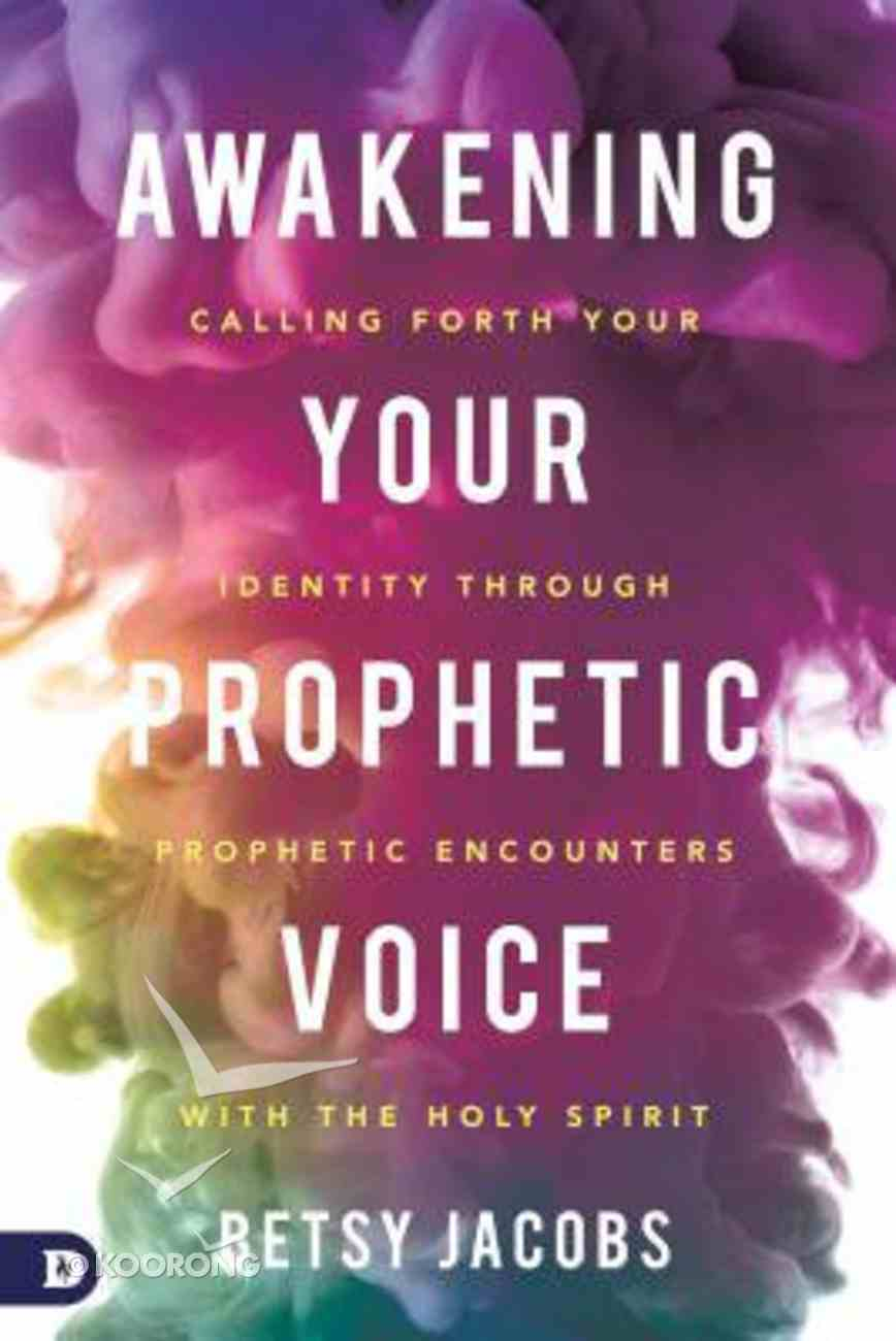 Awakening Your Prophetic Voice: Calling Forth Your Identity Through Prophetic Encounters With the Holy Spirit Paperback