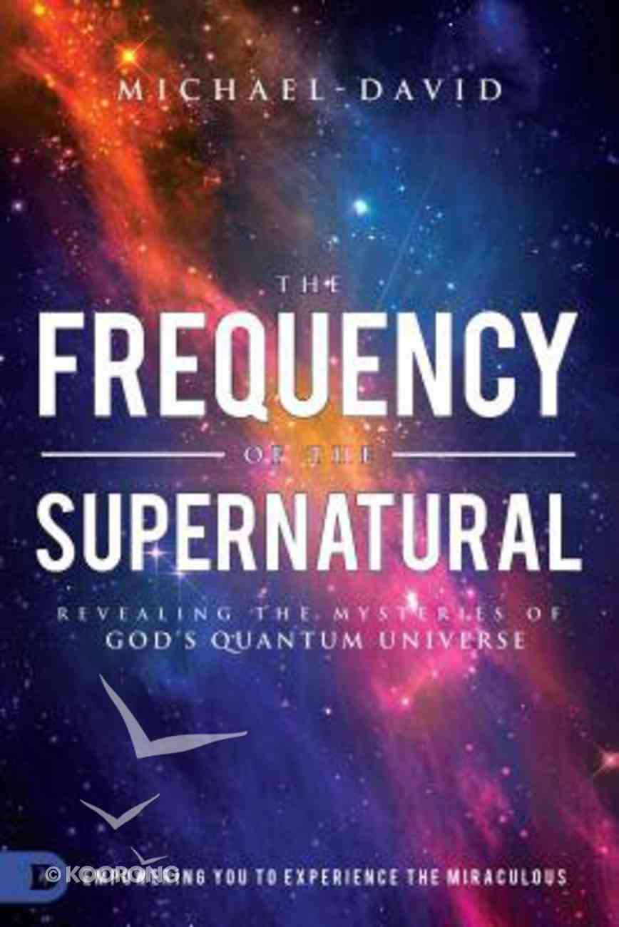 The Frequency of the Supernatural: Revealing the Mysteries of God's Quantum Universe Paperback