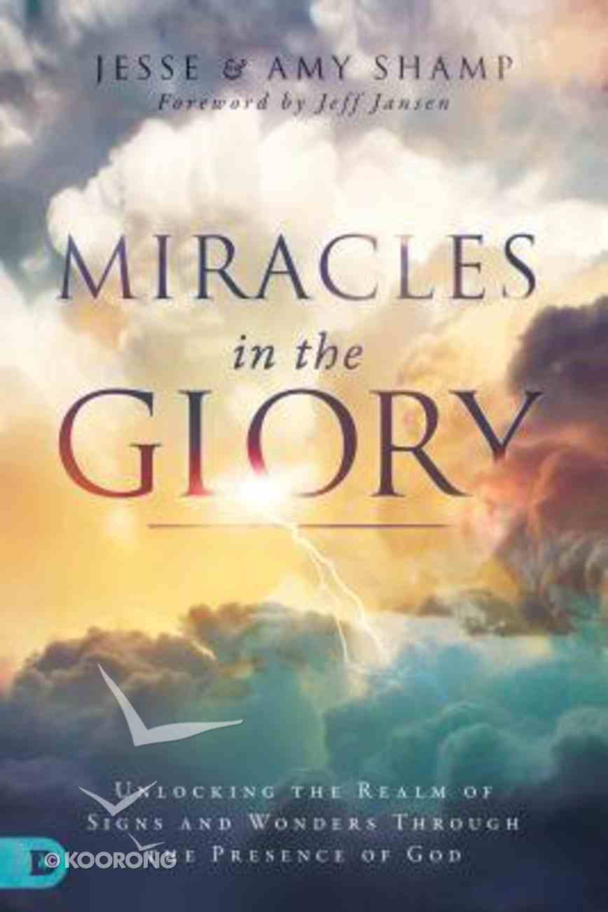 Miracles in the Glory: Unlocking the Realm of Signs and Wonders Through the Presence of God Paperback