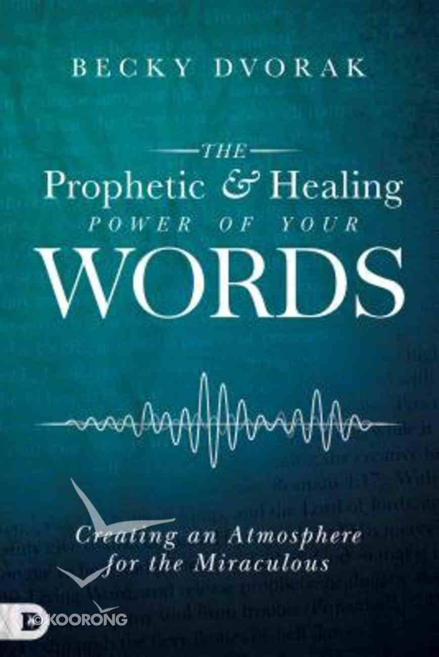 The Prophetic and Healing Power of Your Words: Creating An Atmosphere For the Miraculous Paperback