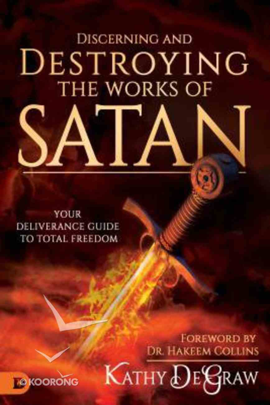Discerning and Destroying the Works of Satan: Your Deliverance Guide to Total Freedom Paperback