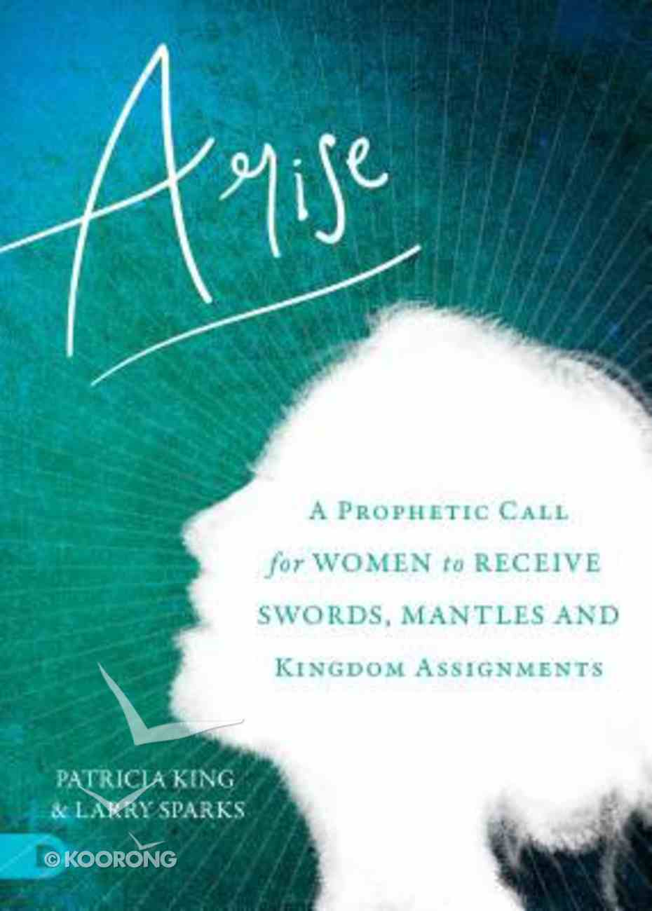 Arise: A Prophetic Call For Women to Receive Swords, Mantles, and Kingdom Assignments Paperback