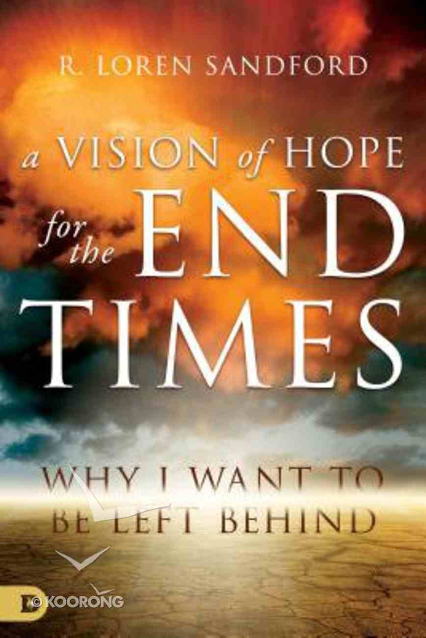 A Vision of Hope For the End Times: Why I Want to Be Left Behind Paperback