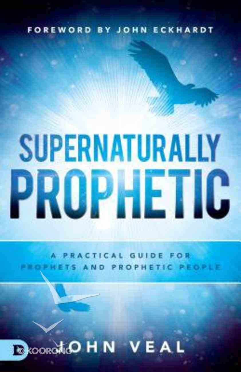 Supernaturally Prophetic: A Practical Guide For Prophets and Prophetic People Paperback