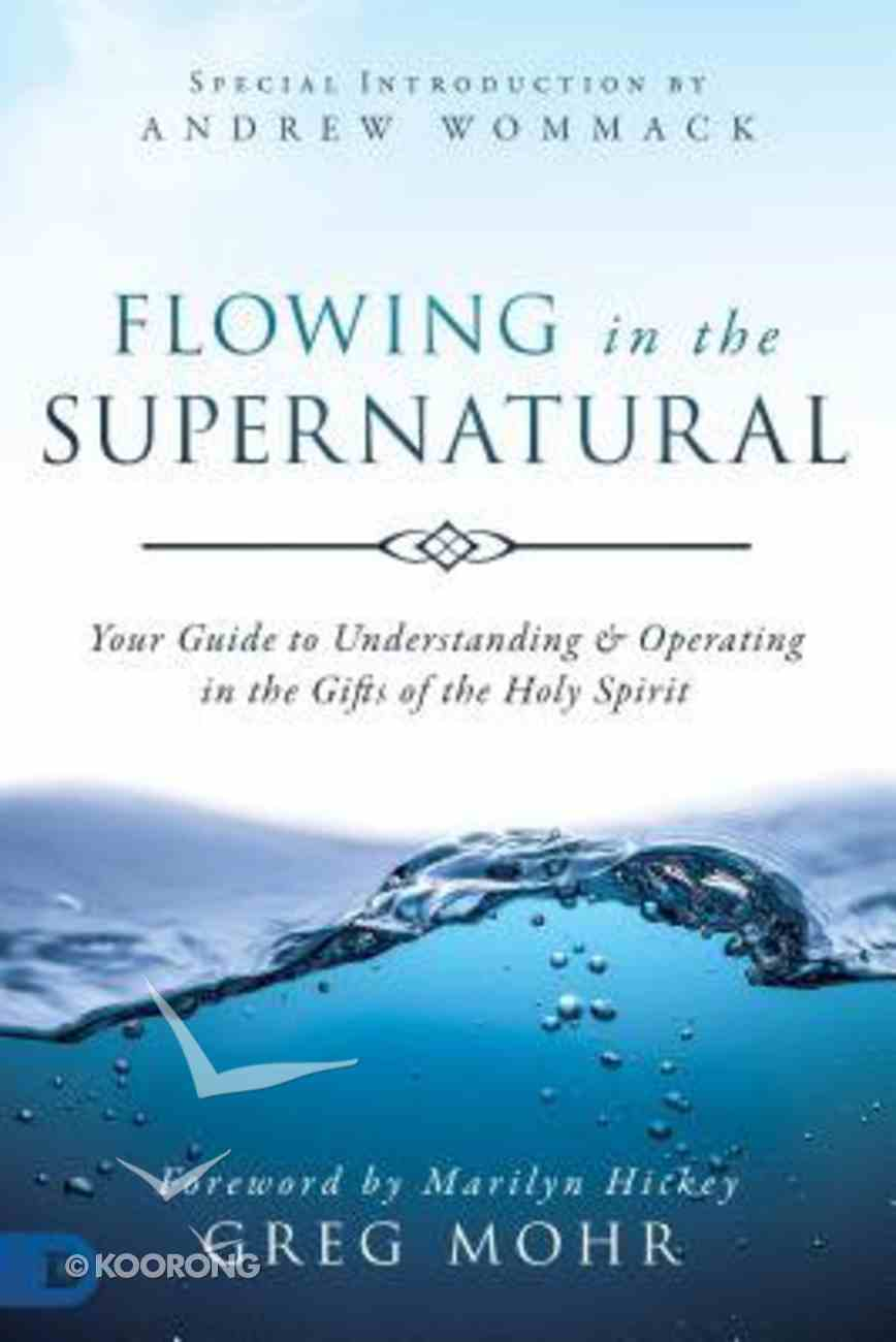Flowing in the Supernatural: Your Guide to Understanding and Operating in the Gifts of the Holy Spirit Paperback