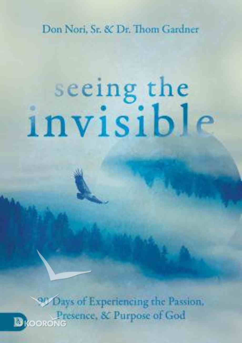 Seeing the Invisible: 90 Days of Experiencing the Passion, Presence and Purpose of God Hardback